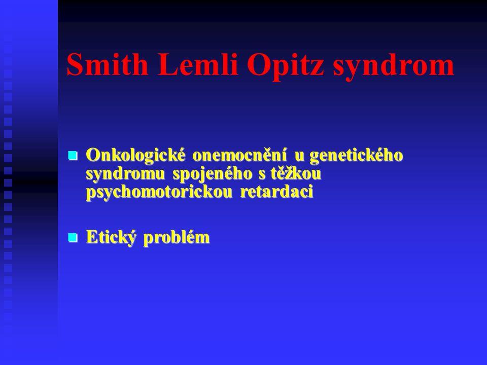 Smith Lemli Opitz syndrom Onkologické onemocnění u genetického syndromu spojeného s těžkou psychomotorickou retardaci Onkologické onemocnění u genetického syndromu spojeného s těžkou psychomotorickou retardaci Etický problém Etický problém