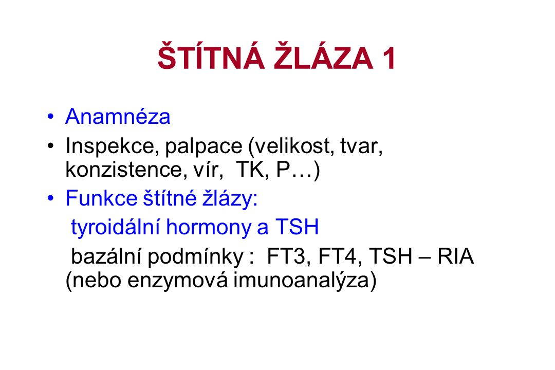 ŠTÍTNÁ ŽLÁZA 1 Anamnéza Inspekce, palpace (velikost, tvar, konzistence, vír, TK, P…) Funkce štítné žlázy: tyroidální hormony a TSH bazální podmínky : FT3, FT4, TSH – RIA (nebo enzymová imunoanalýza)