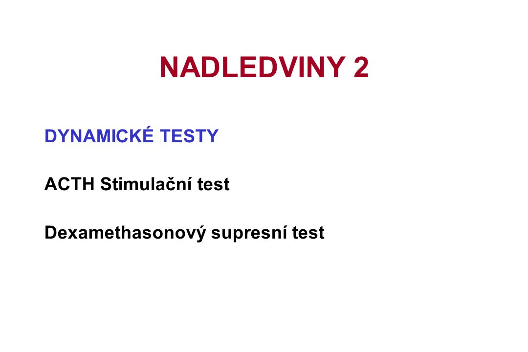 DYNAMICKÉ TESTY ACTH Stimulační test Dexamethasonový supresní test NADLEDVINY 2