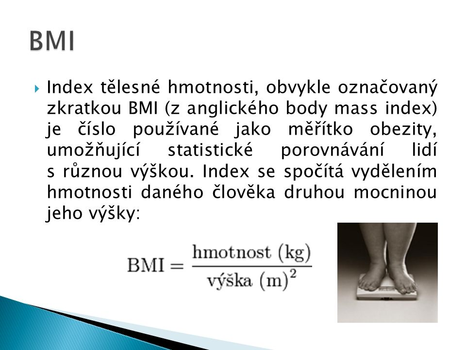  Index tělesné hmotnosti, obvykle označovaný zkratkou BMI (z anglického body mass index) je číslo používané jako měřítko obezity, umožňující statistické porovnávání lidí s různou výškou.