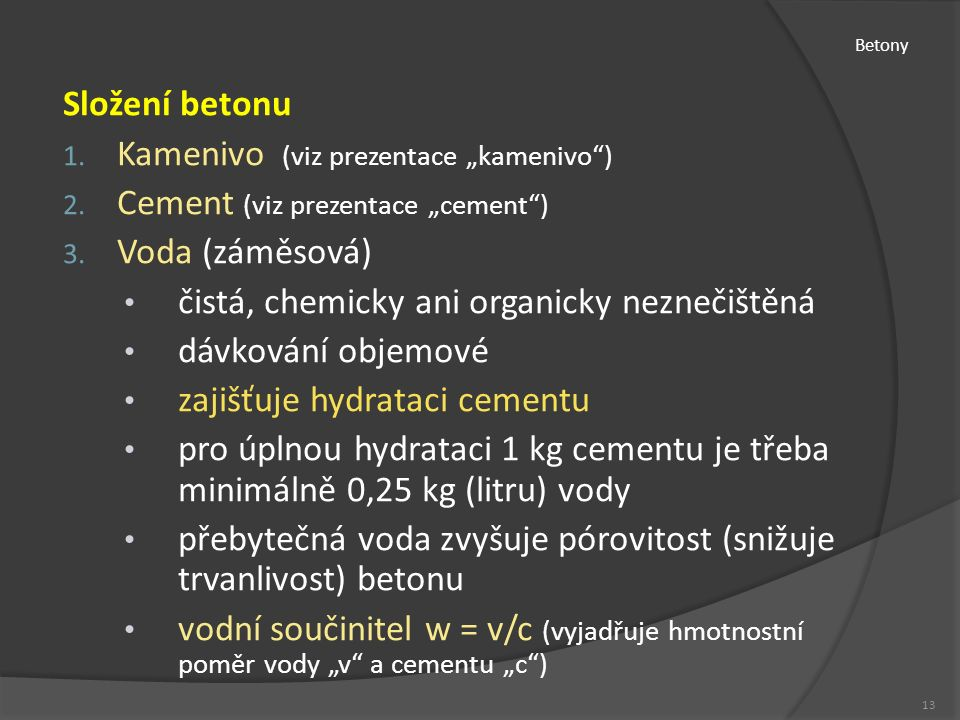 """Betony Složení betonu 1. Kamenivo (viz prezentace """"kamenivo"""") 2. Cement (viz prezentace """"cement"""") 3. Voda (záměsová) čistá, chemicky ani organicky nez"""
