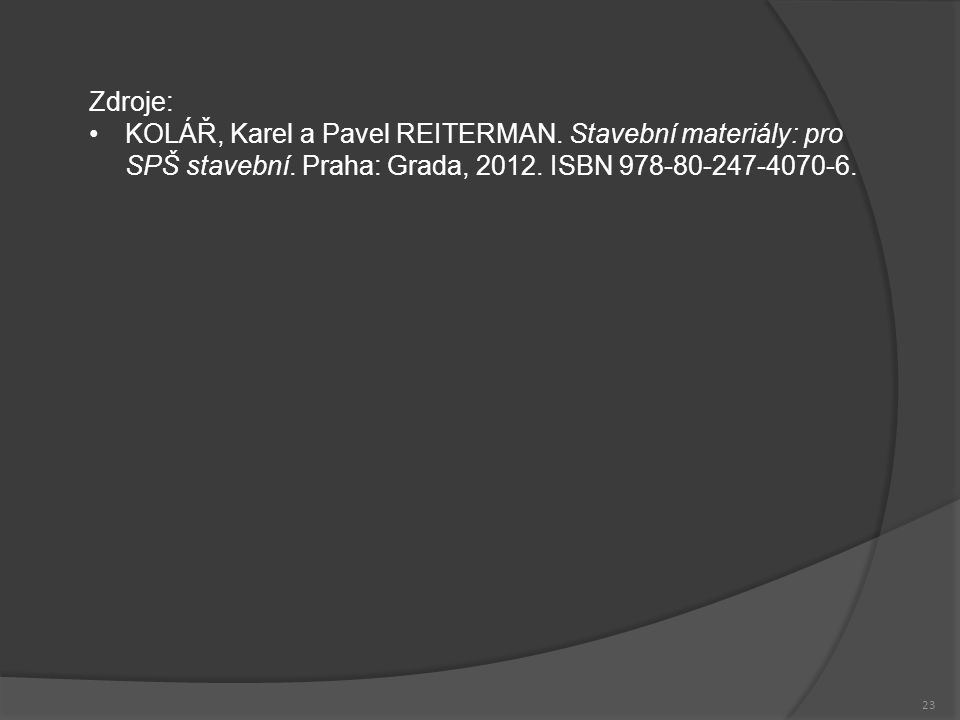 23 Zdroje: KOLÁŘ, Karel a Pavel REITERMAN. Stavební materiály: pro SPŠ stavební. Praha: Grada, 2012. ISBN 978-80-247-4070-6.