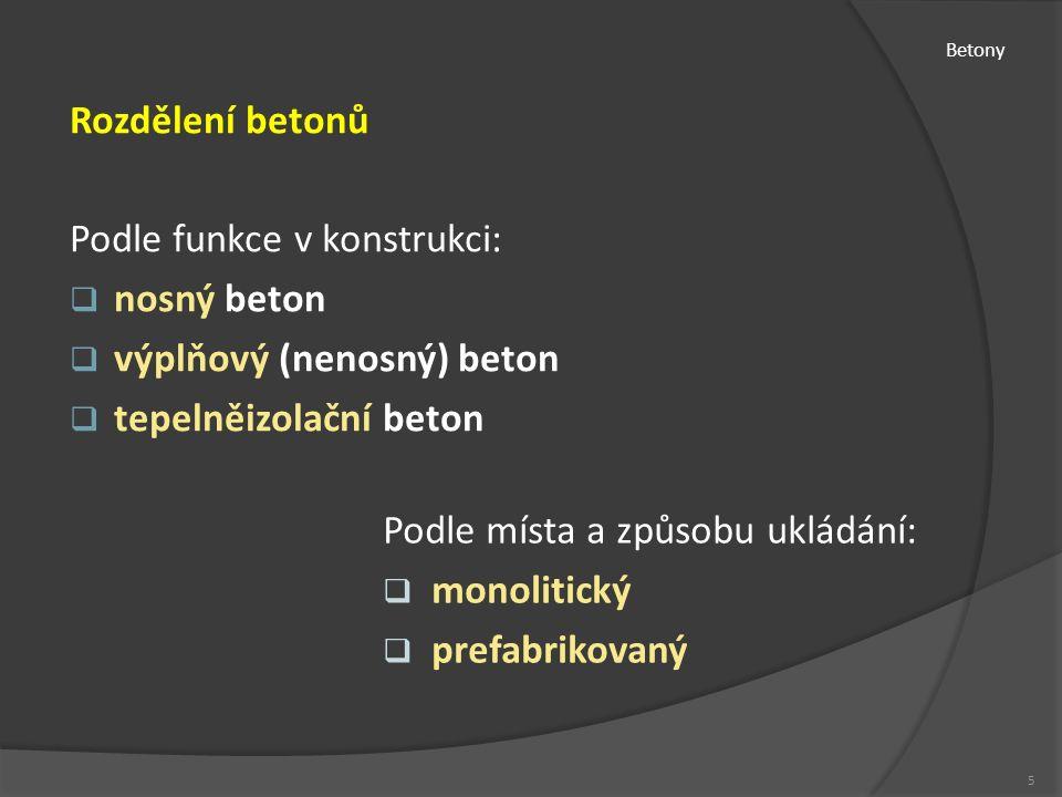 Betony Rozdělení betonů Podle funkce v konstrukci:  nosný beton  výplňový (nenosný) beton  tepelněizolační beton 5 Podle místa a způsobu ukládání:  monolitický  prefabrikovaný