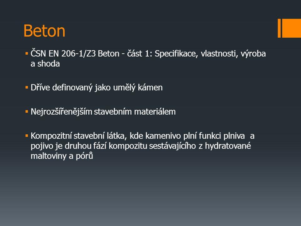 Beton  ČSN EN 206-1/Z3 Beton - část 1: Specifikace, vlastnosti, výroba a shoda  Dříve definovaný jako umělý kámen  Nejrozšířenějším stavebním materiálem  Kompozitní stavební látka, kde kamenivo plní funkci plniva a pojivo je druhou fází kompozitu sestávajícího z hydratované maltoviny a pórů