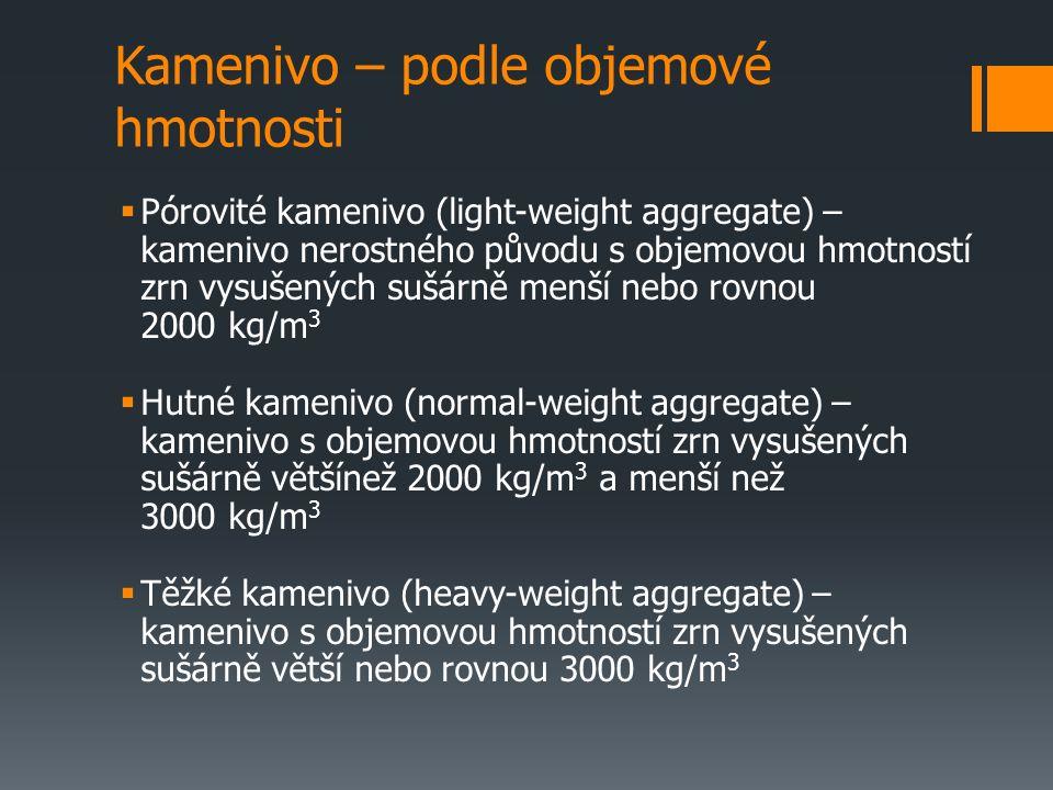 Kamenivo – podle objemové hmotnosti  Pórovité kamenivo (light-weight aggregate) – kamenivo nerostného původu s objemovou hmotností zrn vysušených sušárně menší nebo rovnou 2000 kg/m 3  Hutné kamenivo (normal-weight aggregate) – kamenivo s objemovou hmotností zrn vysušených sušárně většínež 2000 kg/m 3 a menší než 3000 kg/m 3  Těžké kamenivo (heavy-weight aggregate) – kamenivo s objemovou hmotností zrn vysušených sušárně větší nebo rovnou 3000 kg/m 3