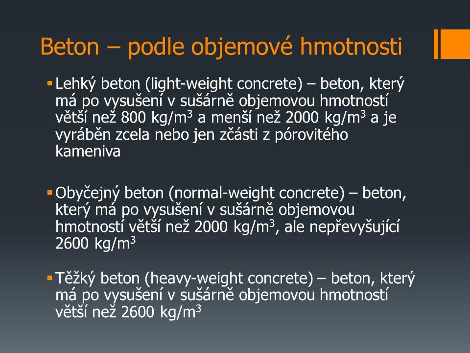 Beton – podle objemové hmotnosti  Lehký beton (light-weight concrete) – beton, který má po vysušení v sušárně objemovou hmotností větší než 800 kg/m 3 a menší než 2000 kg/m 3 a je vyráběn zcela nebo jen zčásti z pórovitého kameniva  Obyčejný beton (normal-weight concrete) – beton, který má po vysušení v sušárně objemovou hmotností větší než 2000 kg/m 3, ale nepřevyšující 2600 kg/m 3  Těžký beton (heavy-weight concrete) – beton, který má po vysušení v sušárně objemovou hmotností větší než 2600 kg/m 3