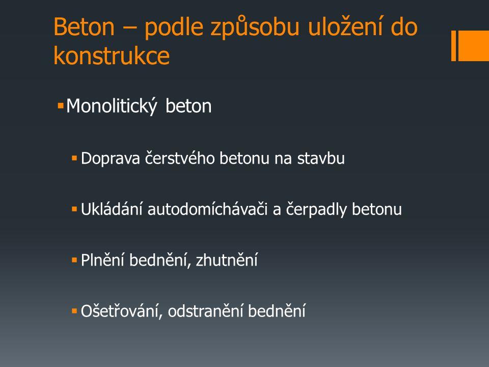 Beton – podle způsobu uložení do konstrukce  Monolitický beton  Doprava čerstvého betonu na stavbu  Ukládání autodomíchávači a čerpadly betonu  Plnění bednění, zhutnění  Ošetřování, odstranění bednění