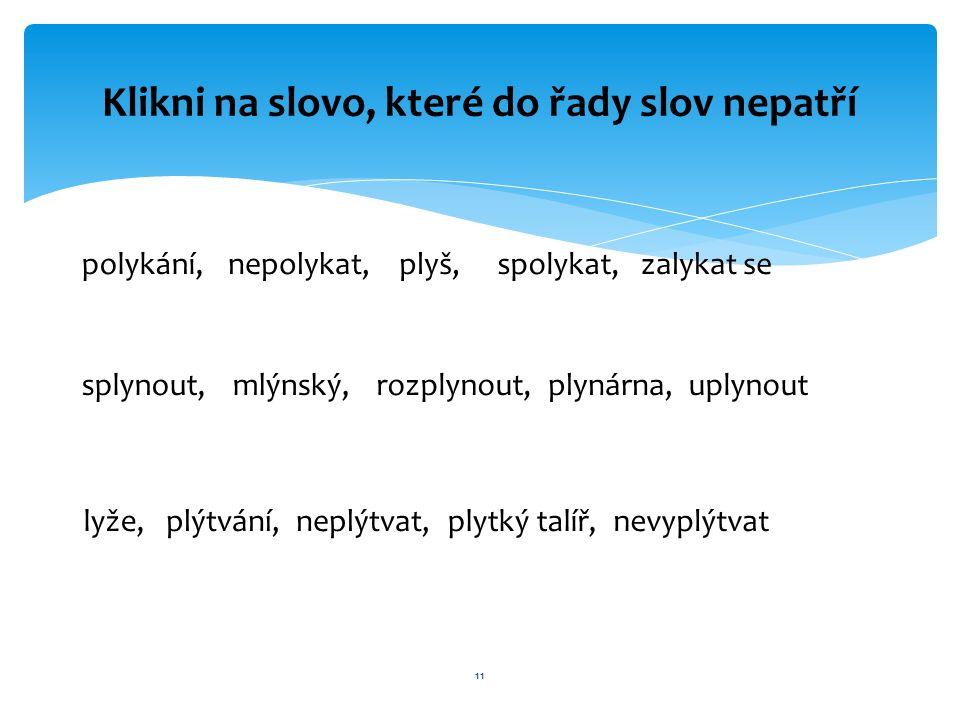 11 Klikni na slovo, které do řady slov nepatří polykání, plyš, spolykat, splynout, mlýnský, rozplynout, lyže, plýtvání, nepolykat,zalykat se plynárna,uplynout neplýtvat,plytký talíř,nevyplýtvat