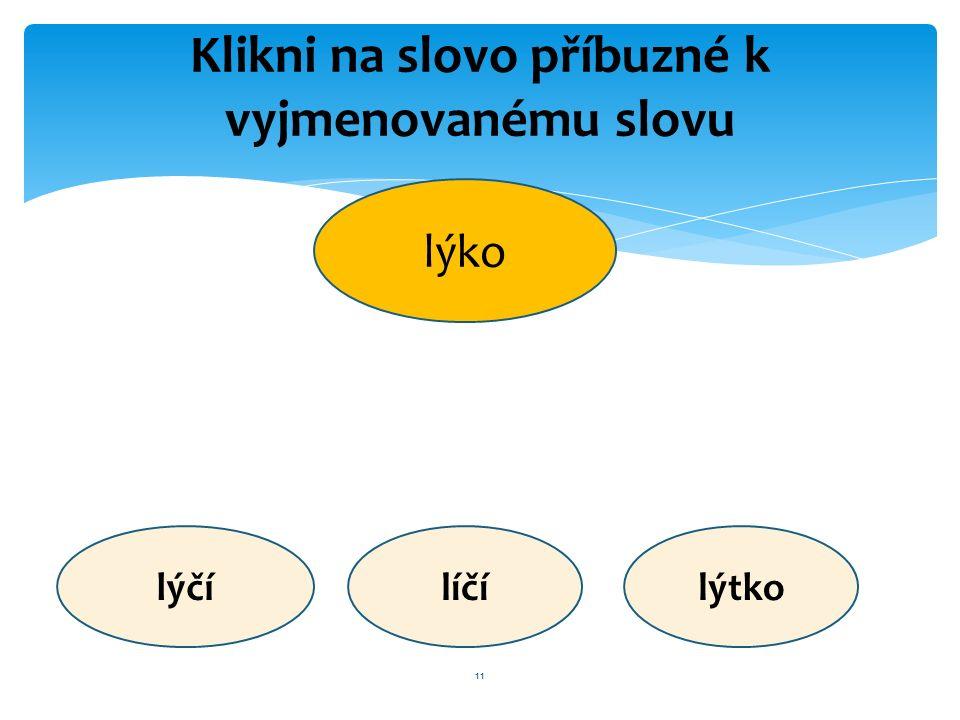 11 Klikni na slovo příbuzné k vyjmenovanému slovu lýko lýčílíčílýtko