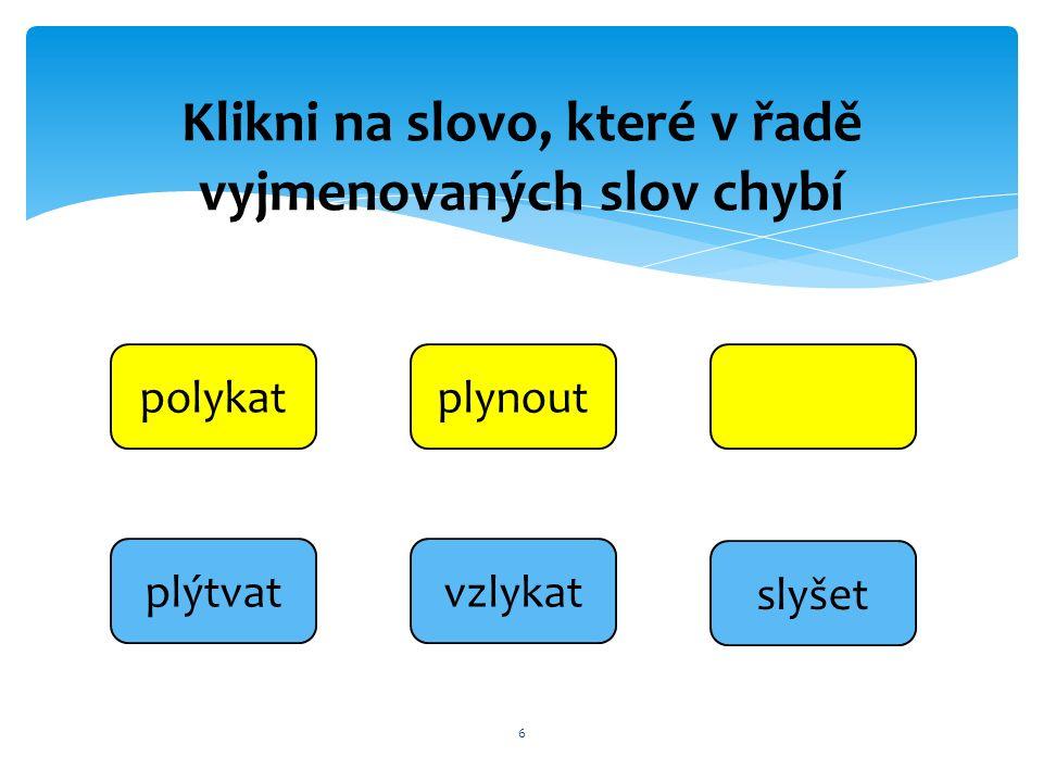 6 polykatplynout slyšet vzlykatplýtvat Klikni na slovo, které v řadě vyjmenovaných slov chybí