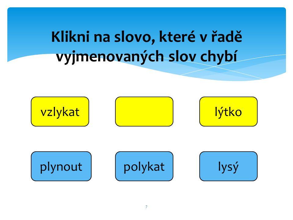 7 vzlykatlýtko lysýpolykatplynout Klikni na slovo, které v řadě vyjmenovaných slov chybí