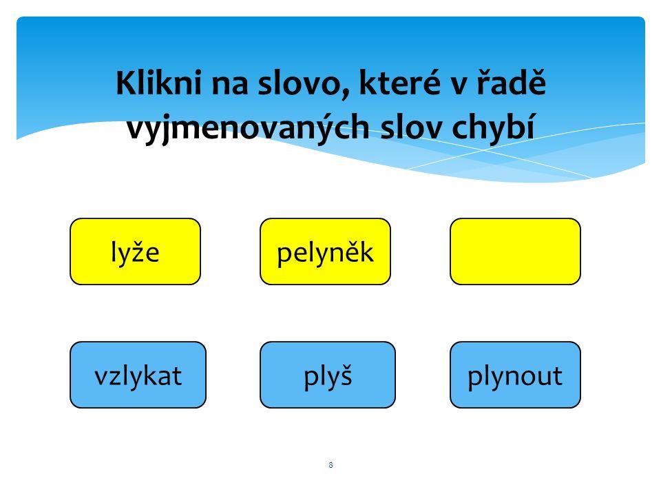 vzlykat 8 lyžepelyněk plynout Klikni na slovo, které v řadě vyjmenovaných slov chybí plyš