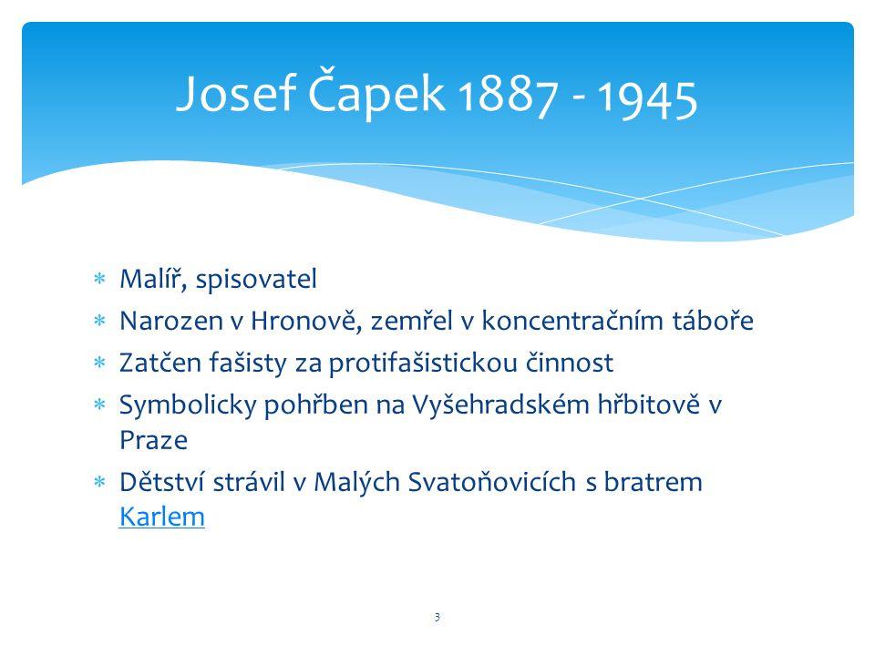  Malíř, spisovatel  Narozen v Hronově, zemřel v koncentračním táboře  Zatčen fašisty za protifašistickou činnost  Symbolicky pohřben na Vyšehradském hřbitově v Praze  Dětství strávil v Malých Svatoňovicích s bratrem Karlem Karlem 3 Josef Čapek 1887 - 1945
