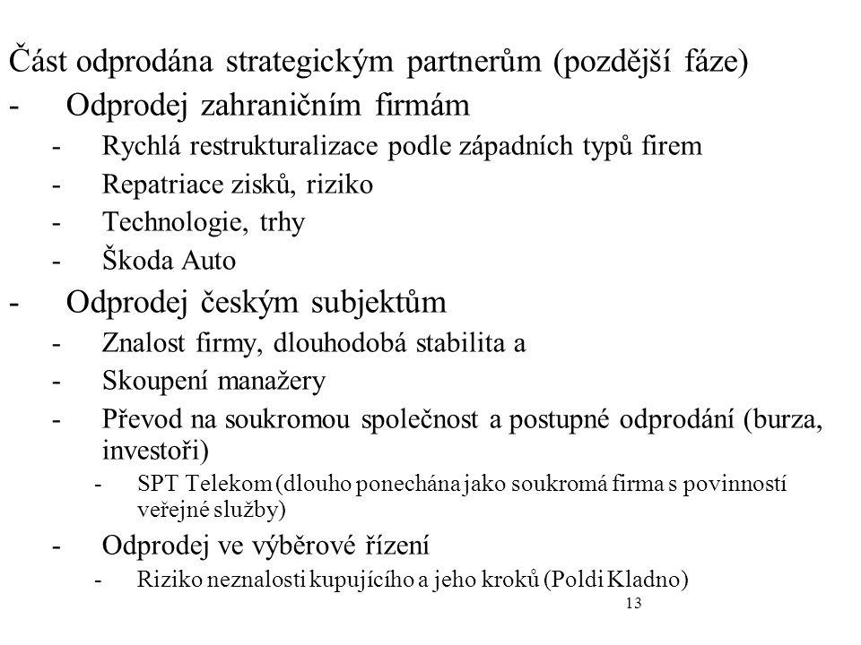 13 Část odprodána strategickým partnerům (pozdější fáze) -Odprodej zahraničním firmám -Rychlá restrukturalizace podle západních typů firem -Repatriace zisků, riziko -Technologie, trhy -Škoda Auto -Odprodej českým subjektům -Znalost firmy, dlouhodobá stabilita a -Skoupení manažery -Převod na soukromou společnost a postupné odprodání (burza, investoři) -SPT Telekom (dlouho ponechána jako soukromá firma s povinností veřejné služby) -Odprodej ve výběrové řízení -Riziko neznalosti kupujícího a jeho kroků (Poldi Kladno)