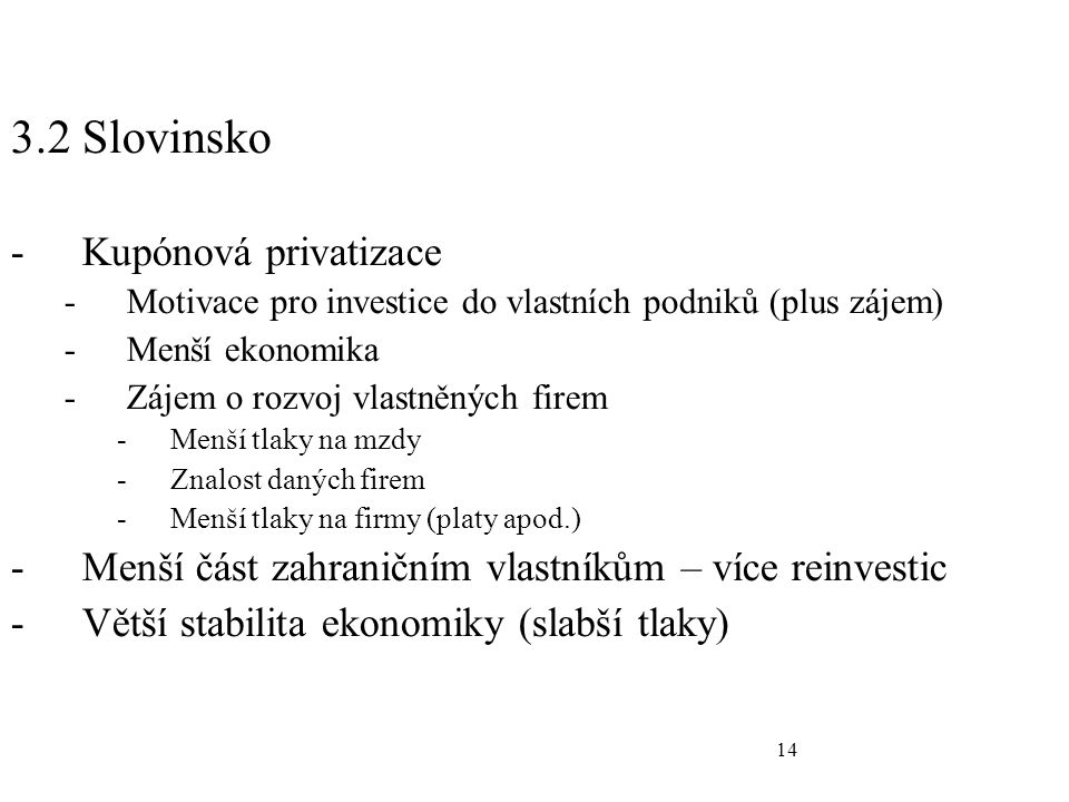 14 3.2 Slovinsko -Kupónová privatizace -Motivace pro investice do vlastních podniků (plus zájem) -Menší ekonomika -Zájem o rozvoj vlastněných firem -Menší tlaky na mzdy -Znalost daných firem -Menší tlaky na firmy (platy apod.) -Menší část zahraničním vlastníkům – více reinvestic -Větší stabilita ekonomiky (slabší tlaky)