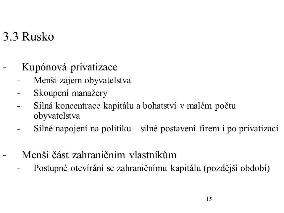 15 3.3 Rusko -Kupónová privatizace -Menší zájem obyvatelstva -Skoupení manažery -Silná koncentrace kapitálu a bohatství v malém počtu obyvatelstva -Silné napojení na politiku – silné postavení firem i po privatizaci -Menší část zahraničním vlastníkům -Postupné otevírání se zahraničnímu kapitálu (pozdější období)