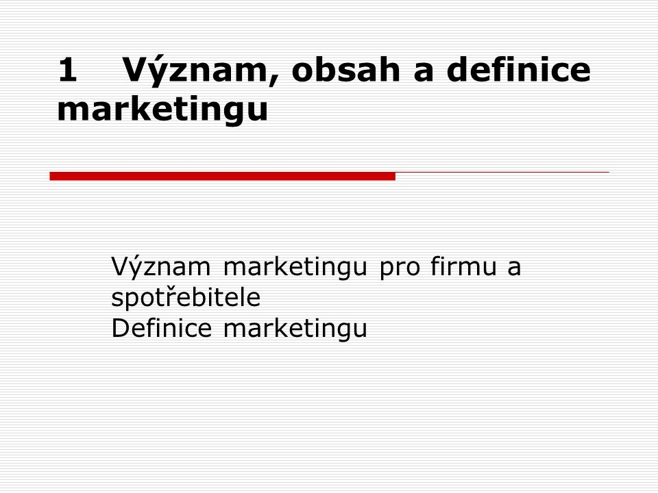 1Význam, obsah a definice marketingu Význam marketingu pro firmu a spotřebitele Definice marketingu
