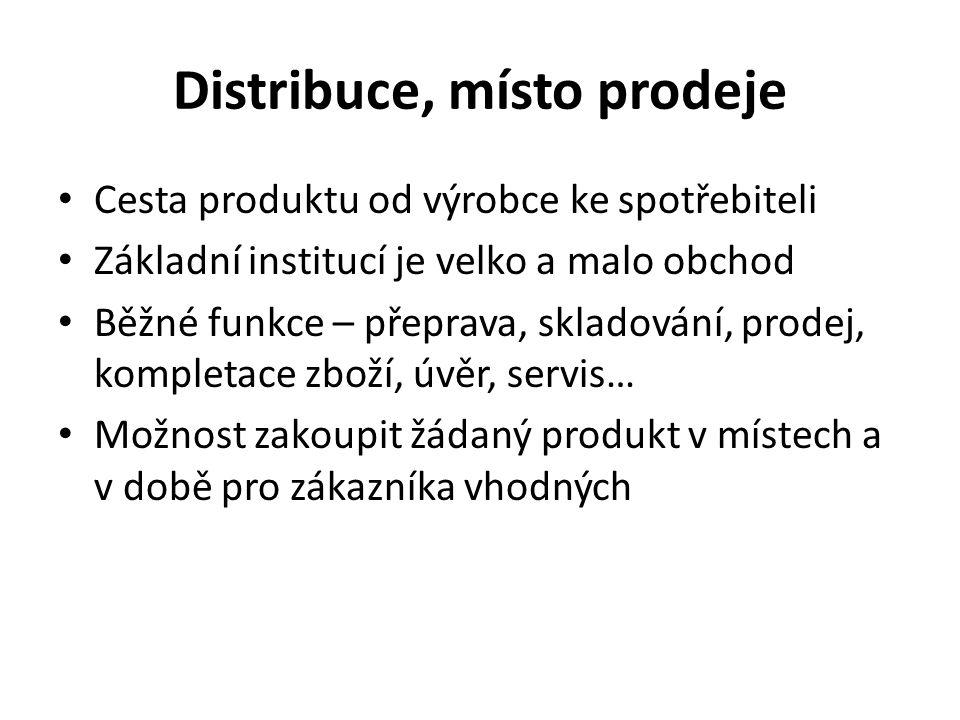 Distribuce, místo prodeje Cesta produktu od výrobce ke spotřebiteli Základní institucí je velko a malo obchod Běžné funkce – přeprava, skladování, prodej, kompletace zboží, úvěr, servis… Možnost zakoupit žádaný produkt v místech a v době pro zákazníka vhodných
