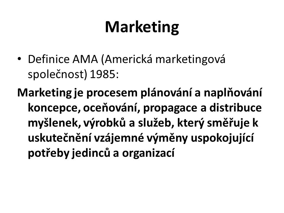 Marketing Definice AMA (Americká marketingová společnost) 1985: Marketing je procesem plánování a naplňování koncepce, oceňování, propagace a distribuce myšlenek, výrobků a služeb, který směřuje k uskutečnění vzájemné výměny uspokojující potřeby jedinců a organizací