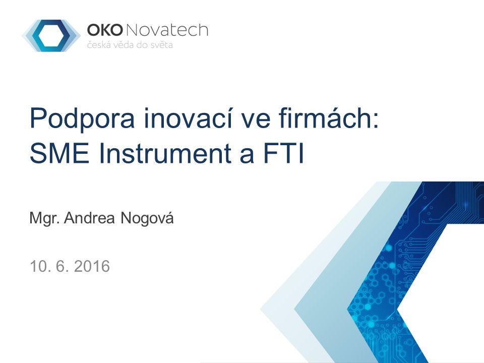 Podpora inovací ve firmách: SME Instrument a FTI Mgr. Andrea Nogová 10. 6. 2016