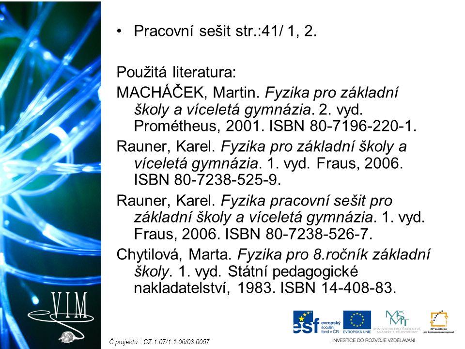 Č.projektu : CZ.1.07/1.1.06/03.0057 Pracovní sešit str.:41/ 1, 2. Použitá literatura: MACHÁČEK, Martin. Fyzika pro základní školy a víceletá gymnázia.