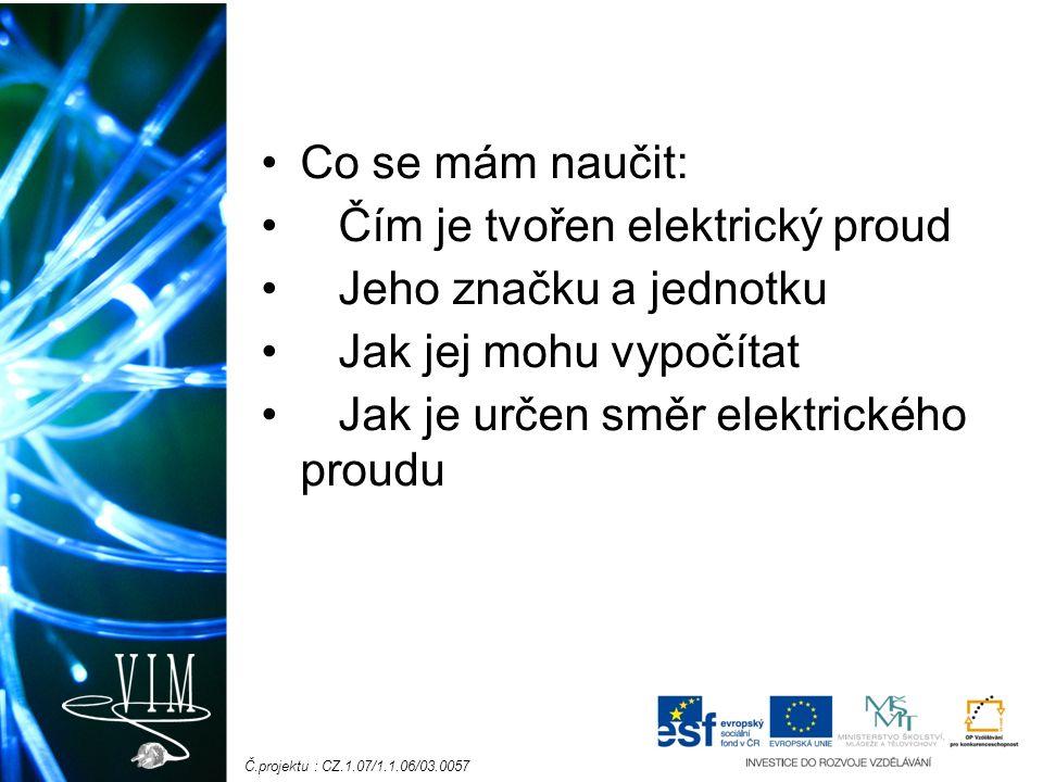 Č.projektu : CZ.1.07/1.1.06/03.0057 Co se mám naučit: Čím je tvořen elektrický proud Jeho značku a jednotku Jak jej mohu vypočítat Jak je určen směr elektrického proudu