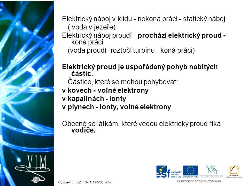 Č.projektu : CZ.1.07/1.1.06/03.0057 Elektrický náboj v klidu - nekoná práci - statický náboj ( voda v jezeře) Elektrický náboj proudí - prochází elektrický proud - koná práci (voda proudí- roztočí turbínu - koná práci) Elektrický proud je uspořádaný pohyb nabitých částic.