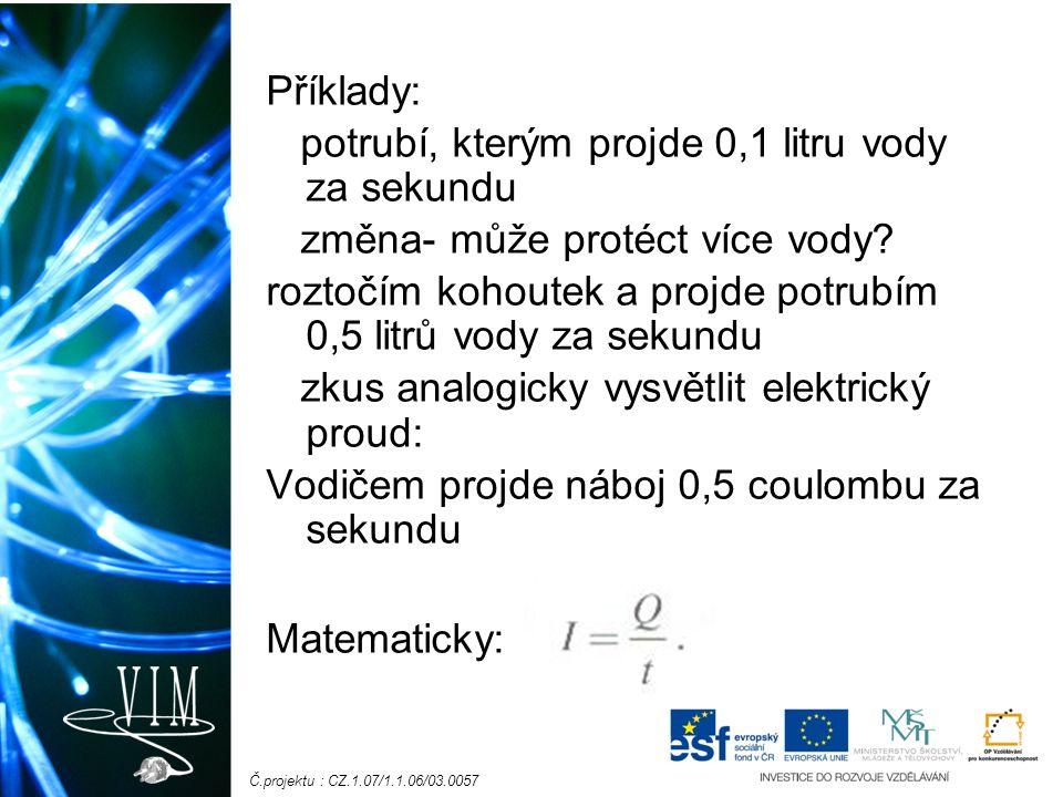Č.projektu : CZ.1.07/1.1.06/03.0057 Elektrický proud je základní fyzikální veličina: značka: I jednotka- A (Ampér) Vodičem, kterým prochází proud 1A, projde každou sekundu náboj 1C.