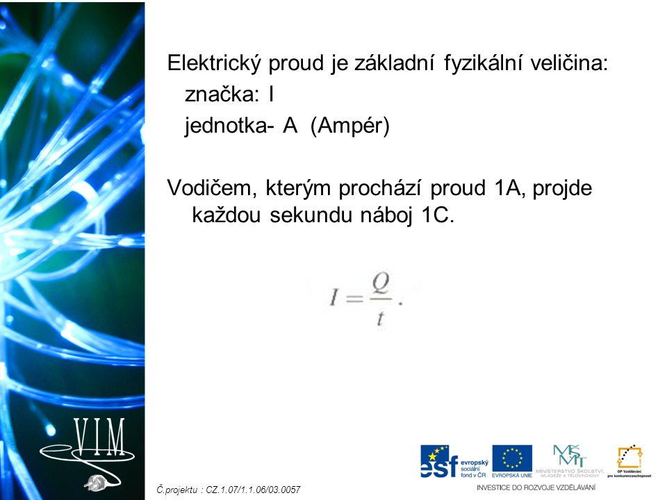 Č.projektu : CZ.1.07/1.1.06/03.0057 Elektrický proud je základní fyzikální veličina: značka: I jednotka- A (Ampér) Vodičem, kterým prochází proud 1A,