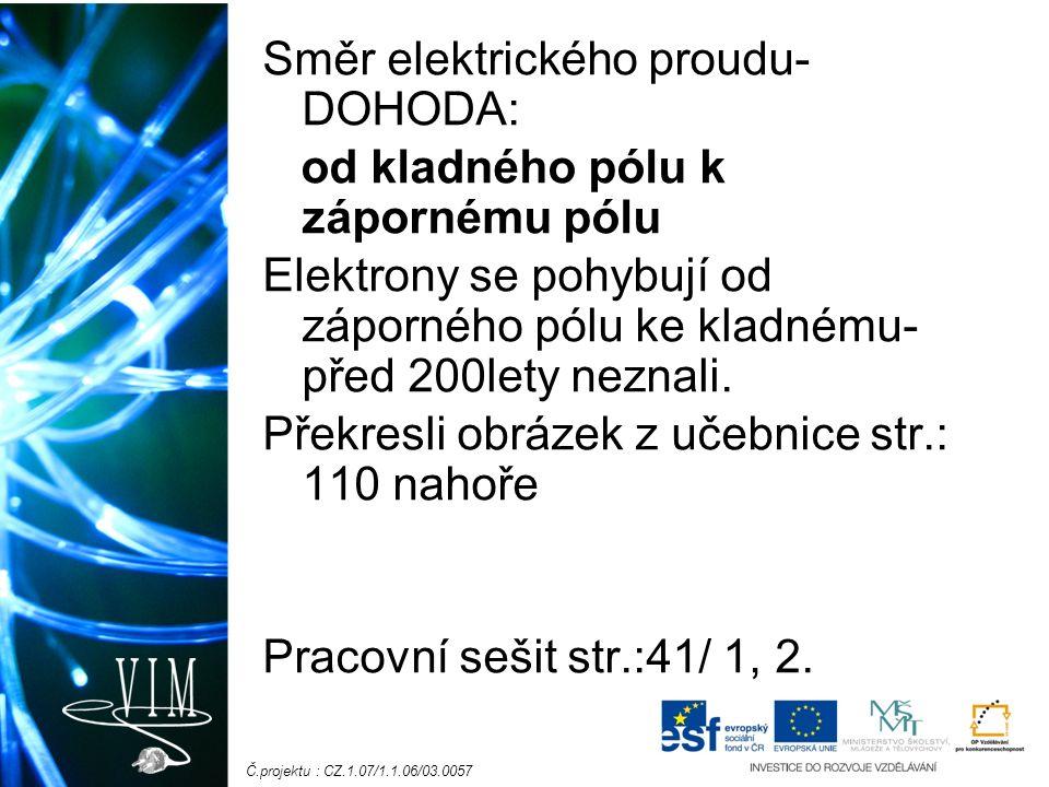 Č.projektu : CZ.1.07/1.1.06/03.0057 Směr elektrického proudu- DOHODA: od kladného pólu k zápornému pólu Elektrony se pohybují od záporného pólu ke kladnému- před 200lety neznali.