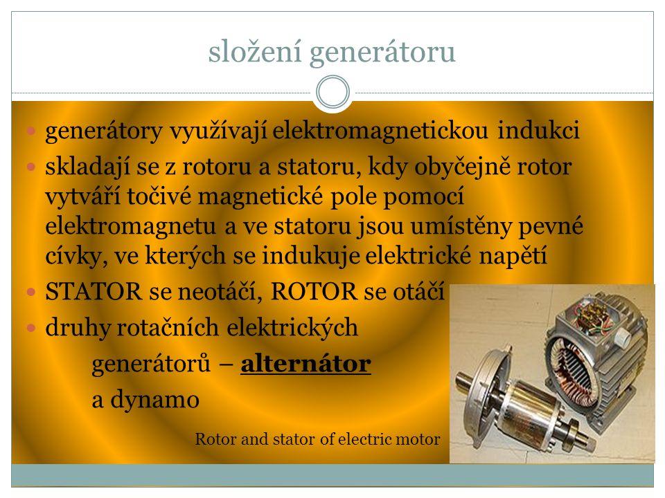 složení generátoru generátory využívají elektromagnetickou indukci skladají se z rotoru a statoru, kdy obyčejně rotor vytváří točivé magnetické pole pomocí elektromagnetu a ve statoru jsou umístěny pevné cívky, ve kterých se indukuje elektrické napětí STATOR se neotáčí, ROTOR se otáčí druhy rotačních elektrických generátorů – alternátor a dynamo Rotor and stator of electric motor