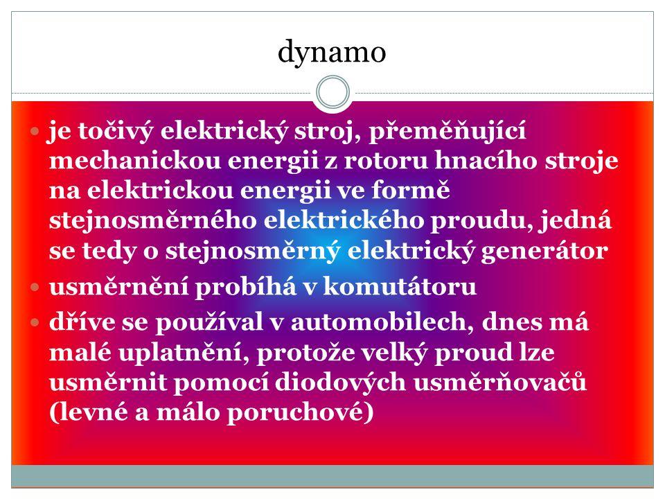 dynamo je točivý elektrický stroj, přeměňující mechanickou energii z rotoru hnacího stroje na elektrickou energii ve formě stejnosměrného elektrického proudu, jedná se tedy o stejnosměrný elektrický generátor usměrnění probíhá v komutátoru dříve se používal v automobilech, dnes má malé uplatnění, protože velký proud lze usměrnit pomocí diodových usměrňovačů (levné a málo poruchové)