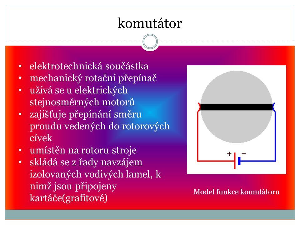 komutátor Model funkce komutátoru elektrotechnická součástka mechanický rotační přepínač užívá se u elektrických stejnosměrných motorů zajišťuje přepínání směru proudu vedených do rotorových cívek umístěn na rotoru stroje skládá se z řady navzájem izolovaných vodivých lamel, k nimž jsou připojeny kartáče(grafitové)