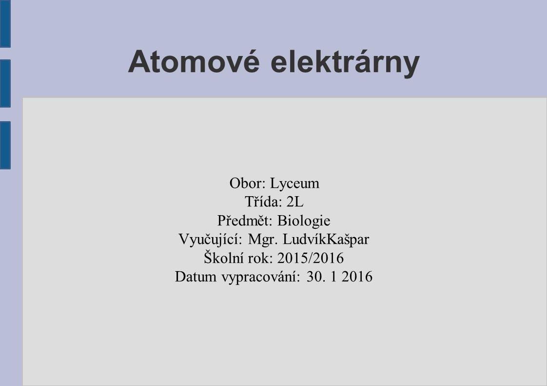 Atomové elektrárny Obor: Lyceum Třída: 2L Předmět: Biologie Vyučující: Mgr. LudvíkKašpar Školní rok: 2015/2016 Datum vypracování: 30. 1 2016