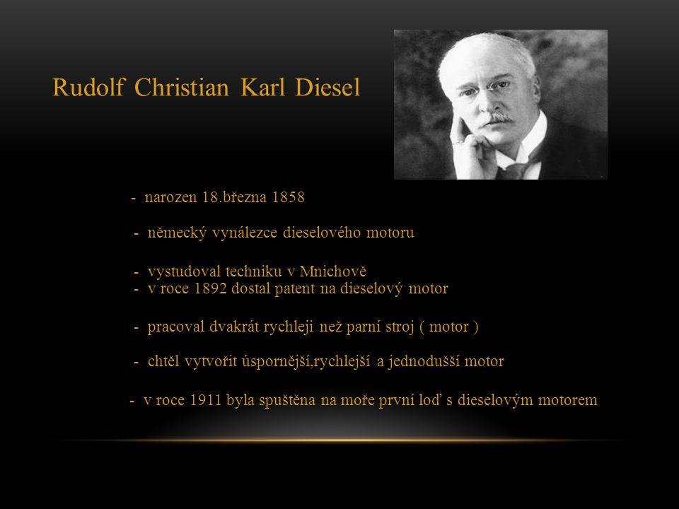 Rudolf Christian Karl Diesel - narozen 18.března 1858 - německý vynálezce dieselového motoru - vystudoval techniku v Mnichově - v roce 1892 dostal patent na dieselový motor - pracoval dvakrát rychleji než parní stroj ( motor ) - chtěl vytvořit úspornější,rychlejší a jednodušší motor - v roce 1911 byla spuštěna na moře první loď s dieselovým motorem