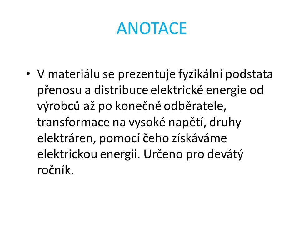 ANOTACE V materiálu se prezentuje fyzikální podstata přenosu a distribuce elektrické energie od výrobců až po konečné odběratele, transformace na vyso