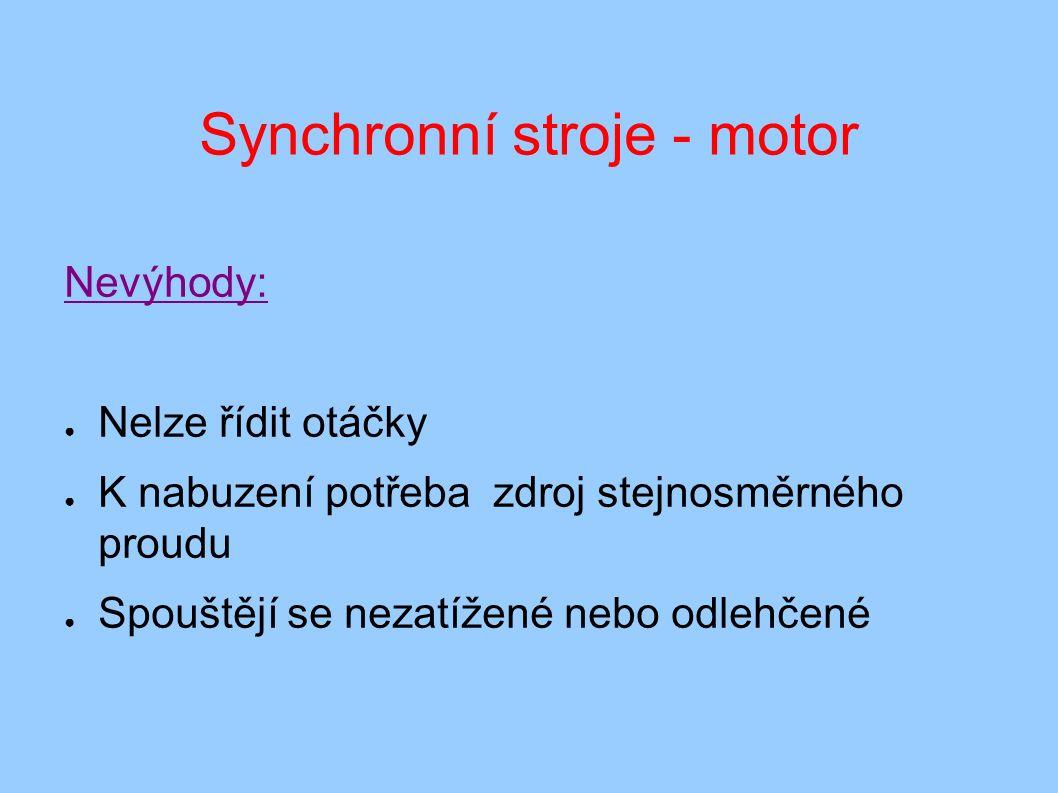 Synchronní stroje - motor Nevýhody: ● Nelze řídit otáčky ● K nabuzení potřeba zdroj stejnosměrného proudu ● Spouštějí se nezatížené nebo odlehčené