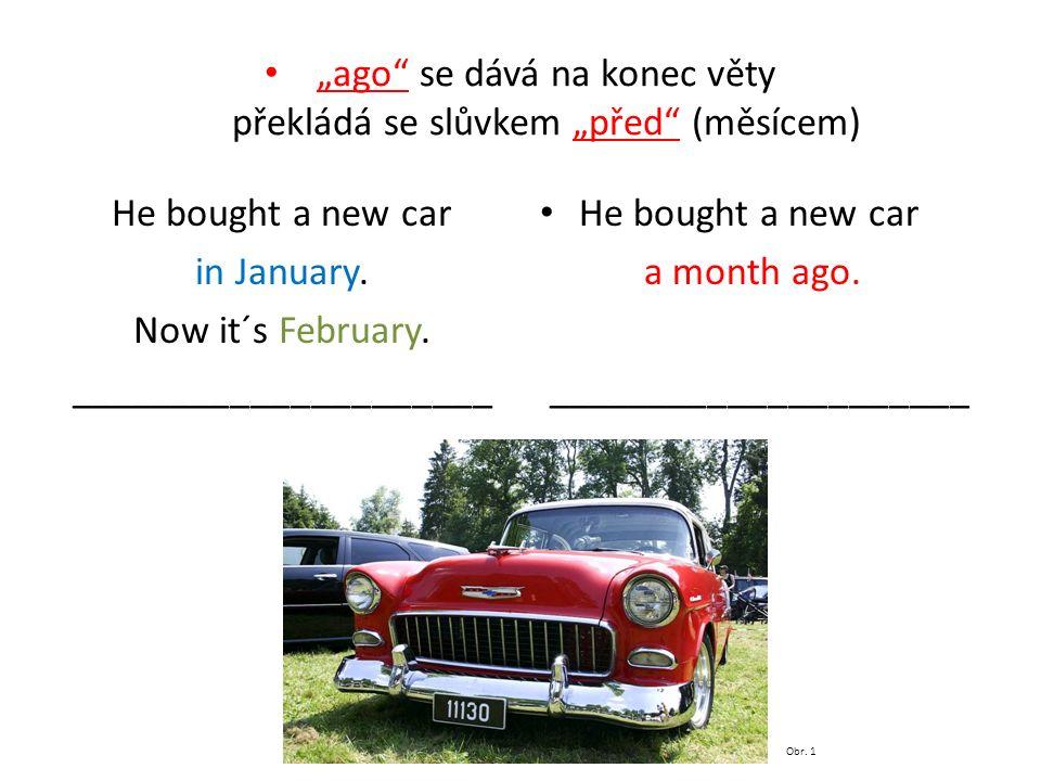 """""""ago se dává na konec věty překládá se slůvkem """"před (měsícem) He bought a new car in January."""
