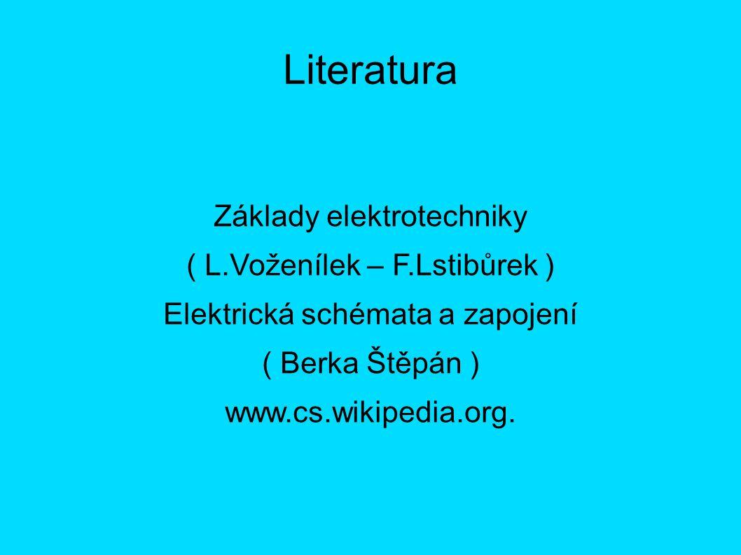 Literatura Základy elektrotechniky ( L.Voženílek – F.Lstibůrek ) Elektrická schémata a zapojení ( Berka Štěpán ) www.cs.wikipedia.org.