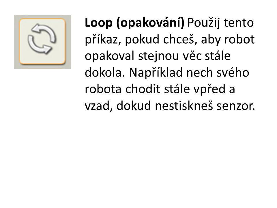 Loop (opakování) Použij tento příkaz, pokud chceš, aby robot opakoval stejnou věc stále dokola.