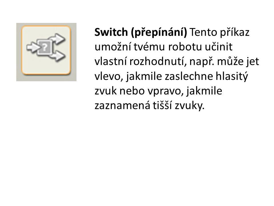 Switch (přepínání) Tento příkaz umožní tvému robotu učinit vlastní rozhodnutí, např.