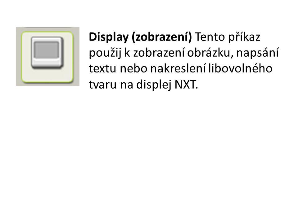 Display (zobrazení) Tento příkaz použij k zobrazení obrázku, napsání textu nebo nakreslení libovolného tvaru na displej NXT.