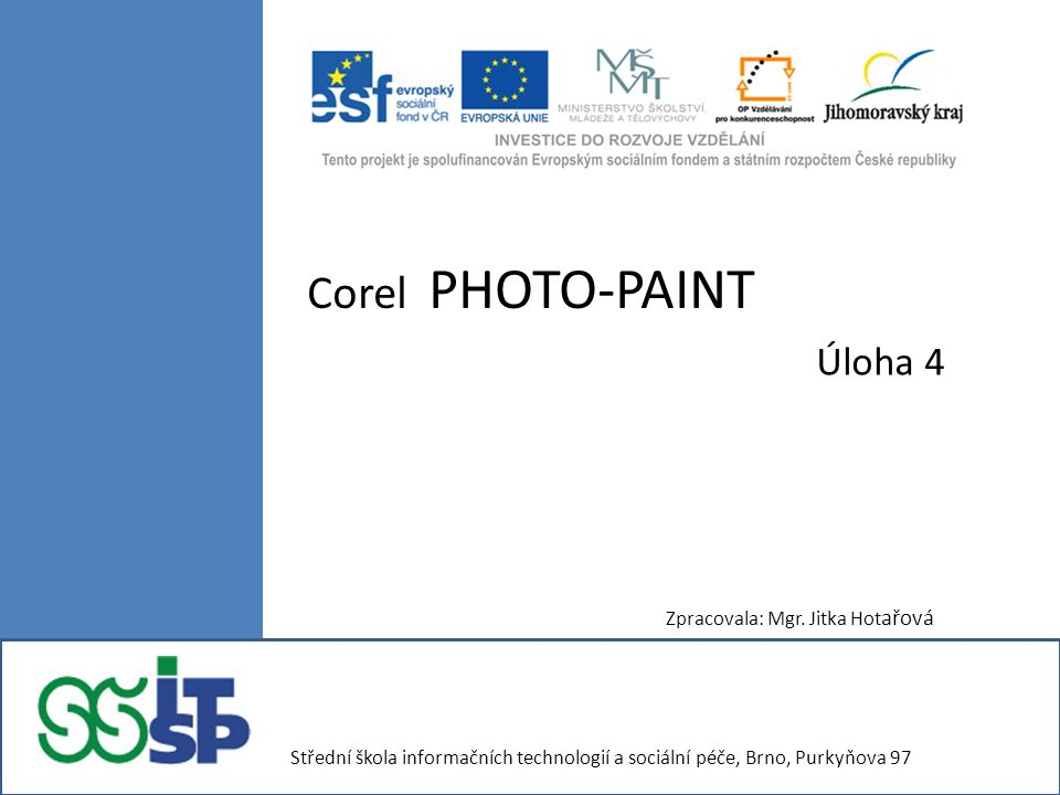 Corel PHOTO-PAINT Úloha 4 Zpracovala: Mgr. Jitka Hot ařová Střední škola informačních technologií a sociální péče, Brno, Purkyňova 97