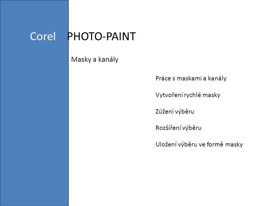 Corel PHOTO-PAINT Masky a kanály Práce s maskami a kanály Vytvoření rychlé masky Zúžení výběru Rozšíření výběru Uložení výběru ve formě masky