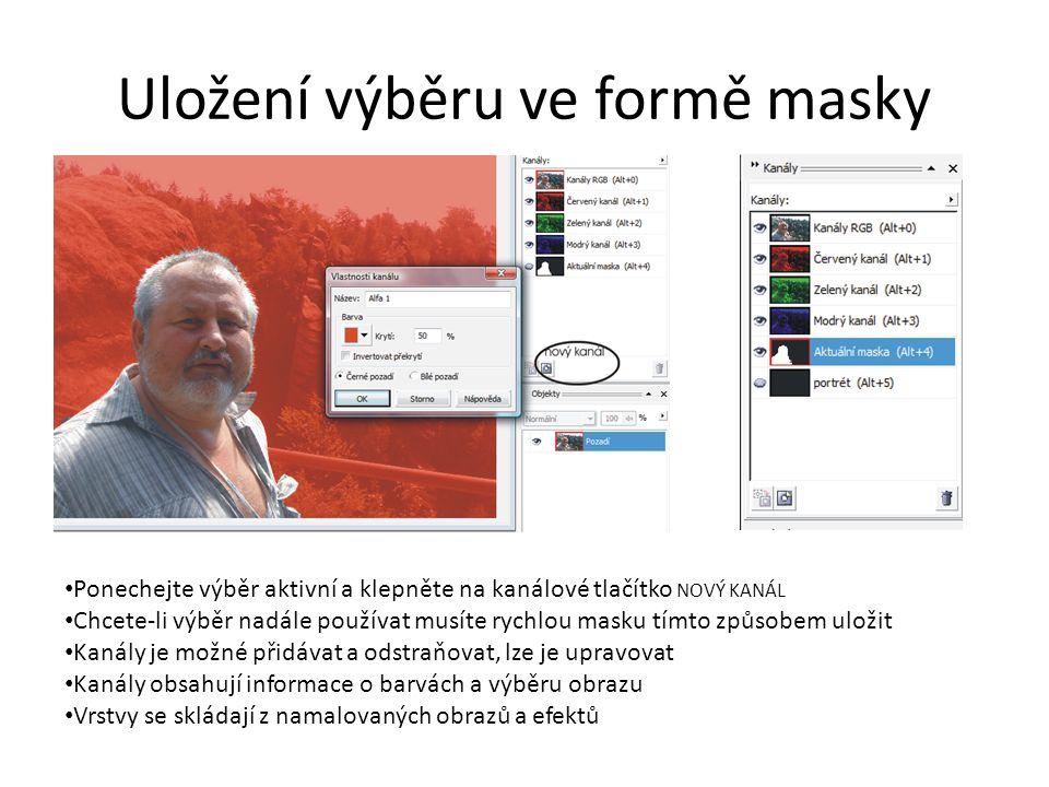 Uložení výběru ve formě masky Ponechejte výběr aktivní a klepněte na kanálové tlačítko NOVÝ KANÁL Chcete-li výběr nadále používat musíte rychlou masku tímto způsobem uložit Kanály je možné přidávat a odstraňovat, lze je upravovat Kanály obsahují informace o barvách a výběru obrazu Vrstvy se skládají z namalovaných obrazů a efektů