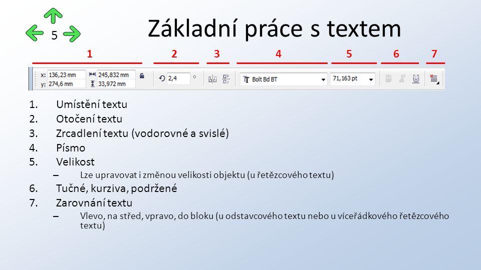 1.Umístění textu 2.Otočení textu 3.Zrcadlení textu (vodorovné a svislé) 4.Písmo 5.Velikost – Lze upravovat i změnou velikosti objektu (u řetězcového textu) 6.Tučné, kurziva, podržené 7.Zarovnání textu – Vlevo, na střed, vpravo, do bloku (u odstavcového textu nebo u víceřádkového řetězcového textu) Základní práce s textem 5 12345671234567