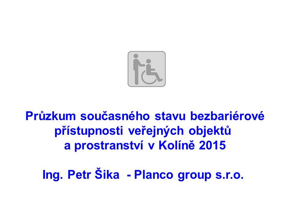 Průzkum současného stavu bezbariérové přístupnosti veřejných objektů a prostranství v Kolíně 2015 Ing. Petr Šika - Planco group s.r.o.