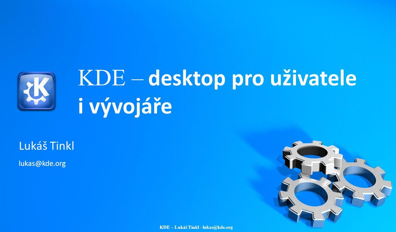 KDE – Lukáš Tinkl - lukas@kde.org KDE – desktop pro uživatele i vývojáře Lukáš Tinkl lukas@kde.org
