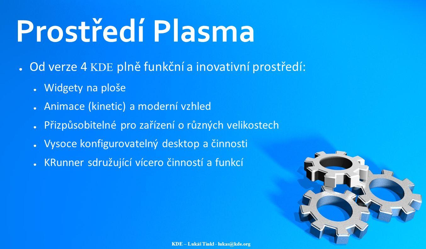 KDE – Lukáš Tinkl - lukas@kde.org Prostředí Plasma ● Od verze 4 KDE plně funkční a inovativní prostředí: ● Widgety na ploše ● Animace (kinetic) a mode