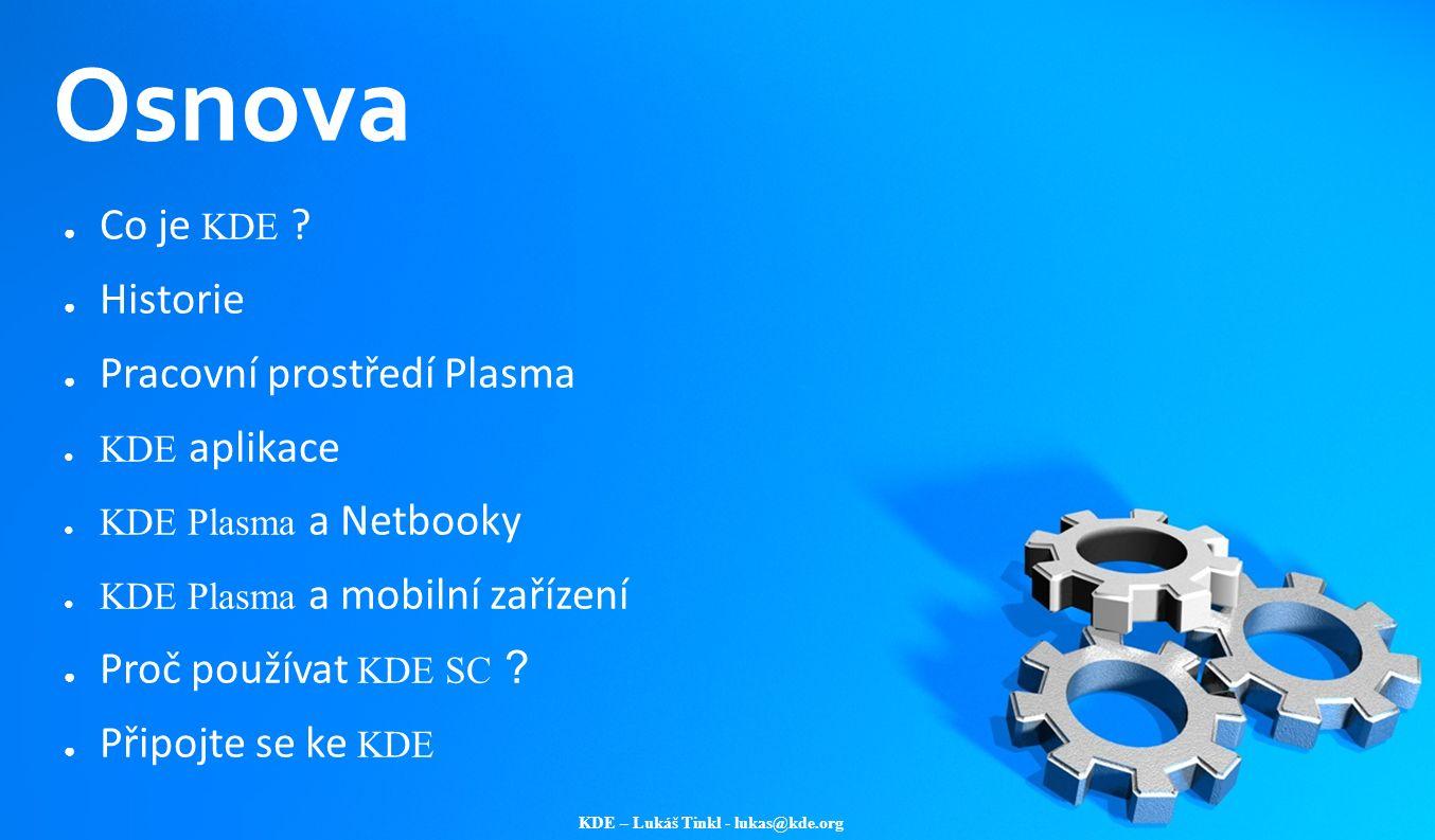 KDE – Lukáš Tinkl - lukas@kde.org Osnova ● Co je KDE ? ● Historie ● Pracovní prostředí Plasma ● KDE aplikace ● KDE Plasma a Netbooky ● KDE Plasma a mo